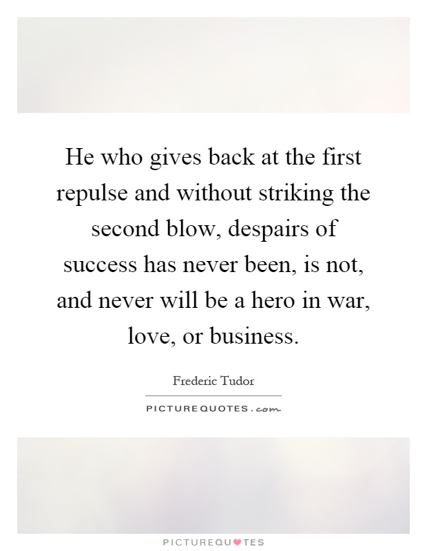 He who gives back at the first repulse and without striking the second blow, despairs of success has never been, is not, and never will be a hero in war, love, or business Picture Quote #1