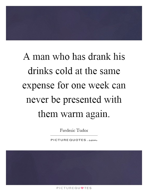 A man who has drank his drinks cold at the same expense for one week can never be presented with them warm again Picture Quote #1