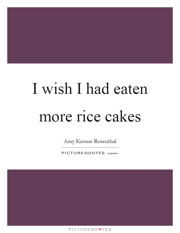 I wish I had eaten more rice cakes Picture Quote #1
