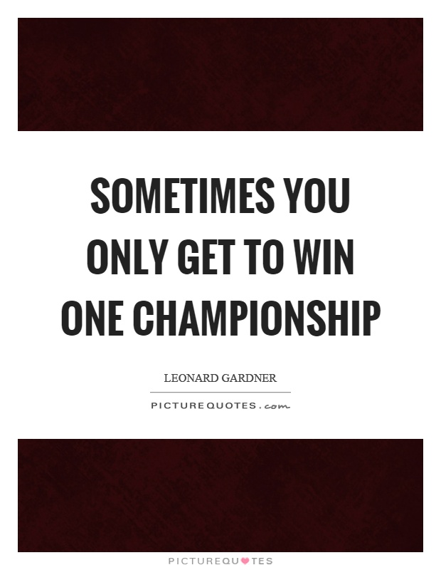 Sometimes you only get to win one championship Picture Quote #1