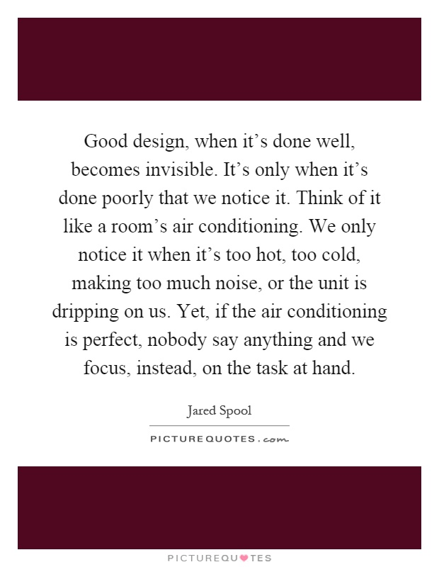 Good design, when it's done well, becomes invisible. It's only when it's done poorly that we notice it. Think of it like a room's air conditioning. We only notice it when it's too hot, too cold, making too much noise, or the unit is dripping on us. Yet, if the air conditioning is perfect, nobody say anything and we focus, instead, on the task at hand Picture Quote #1