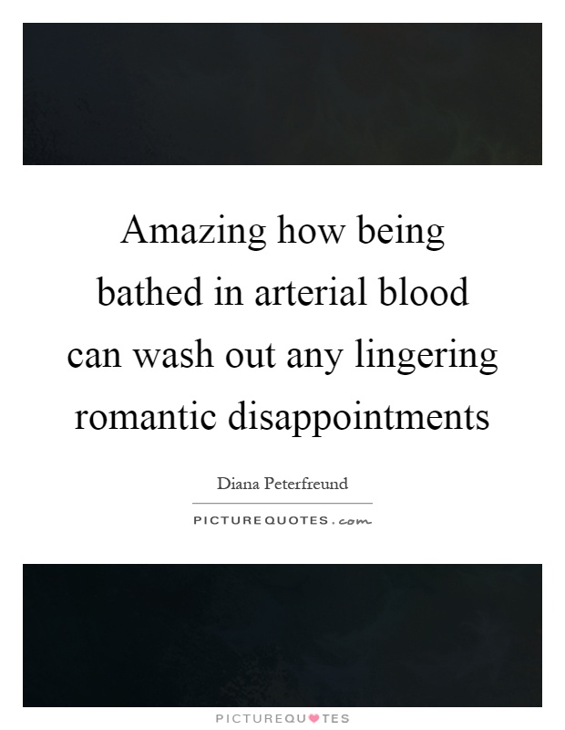 Amazing how being bathed in arterial blood can wash out any lingering romantic disappointments Picture Quote #1