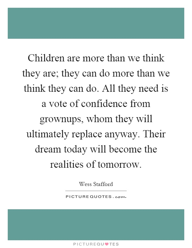 Children are more than we think they are; they can do more than we think they can do. All they need is a vote of confidence from grownups, whom they will ultimately replace anyway. Their dream today will become the realities of tomorrow Picture Quote #1