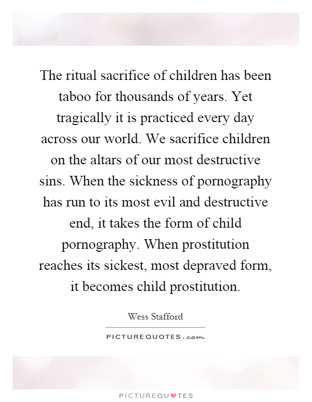 The ritual sacrifice of children has been taboo for thousands of years. Yet tragically it is practiced every day across our world. We sacrifice children on the altars of our most destructive sins. When the sickness of pornography has run to its most evil and destructive end, it takes the form of child pornography. When prostitution reaches its sickest, most depraved form, it becomes child prostitution Picture Quote #1