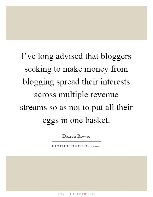 I've long advised that bloggers seeking to make money from blogging spread their interests across multiple revenue streams so as not to put all their eggs in one basket Picture Quote #1