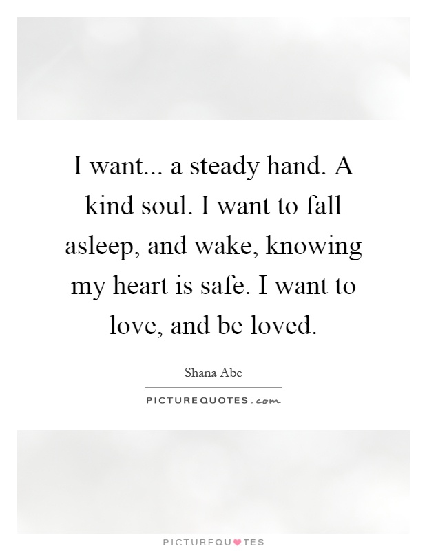 I want... a steady hand. A kind soul. I want to fall asleep, and wake, knowing my heart is safe. I want to love, and be loved Picture Quote #1