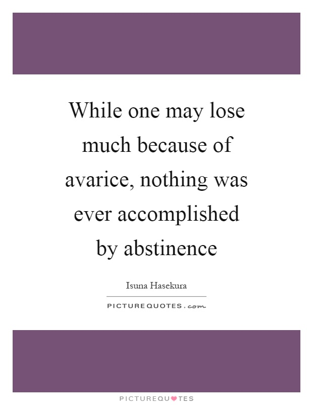 While one may lose much because of avarice, nothing was ever accomplished by abstinence Picture Quote #1