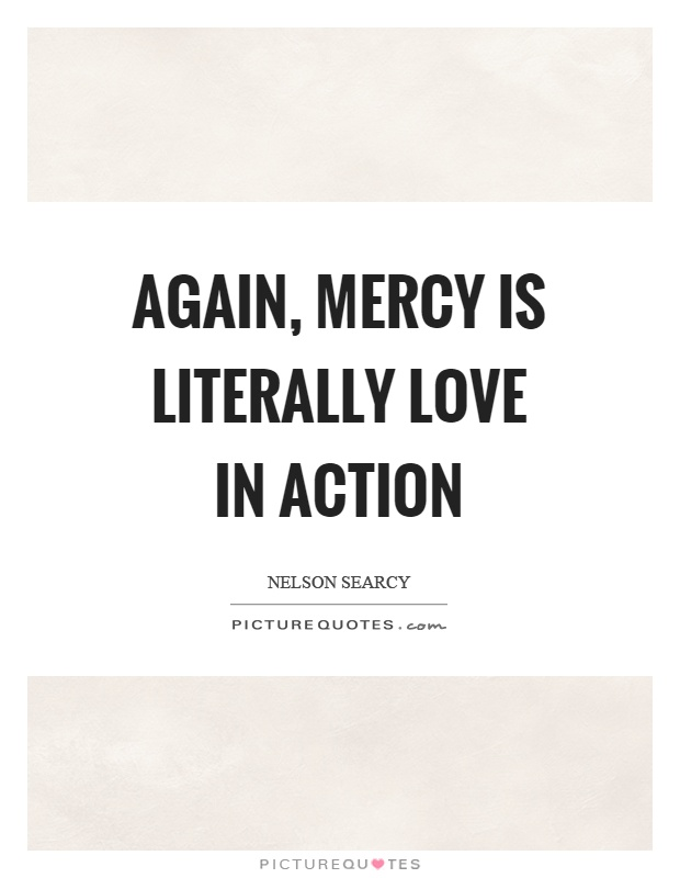 Again, mercy is literally love in action Picture Quote #1