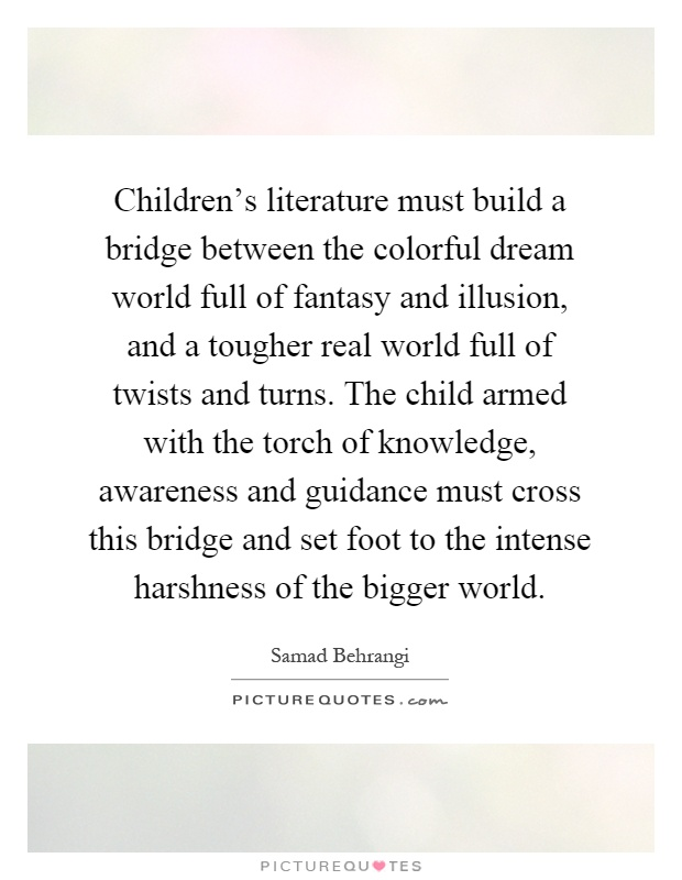 Children's literature must build a bridge between the colorful dream world full of fantasy and illusion, and a tougher real world full of twists and turns. The child armed with the torch of knowledge, awareness and guidance must cross this bridge and set foot to the intense harshness of the bigger world Picture Quote #1