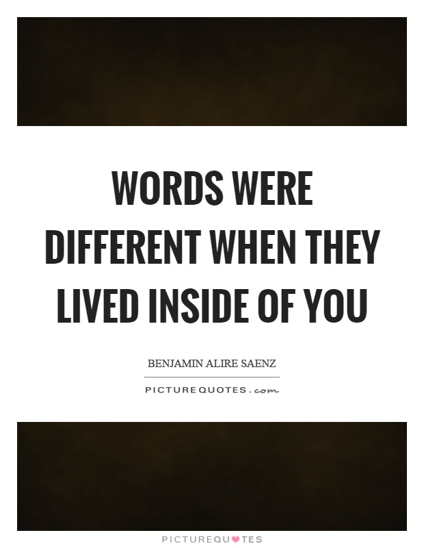 Words were different when they lived inside of you Picture Quote #1