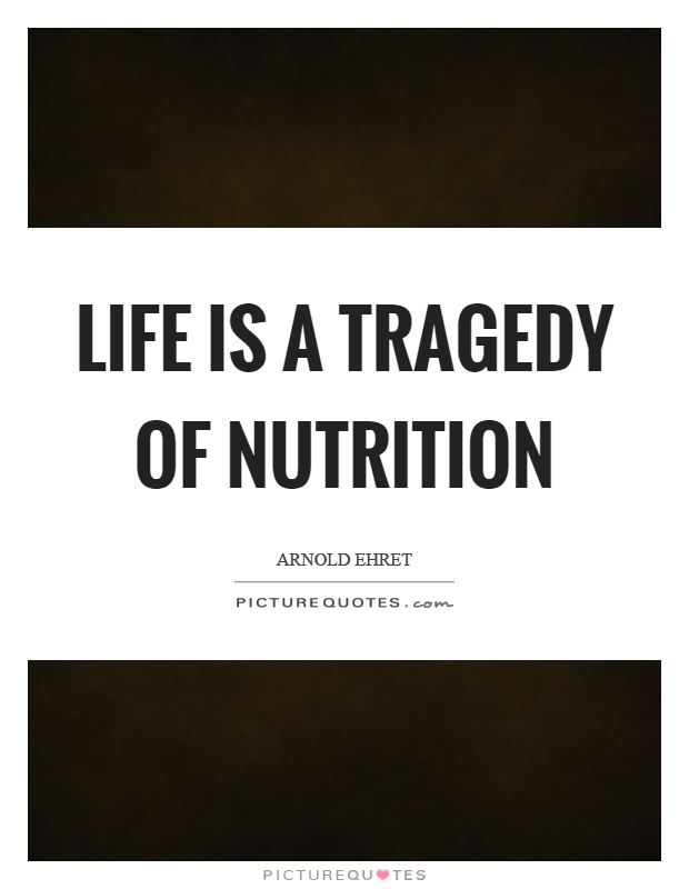 Life is a tragedy of nutrition Picture Quote #1