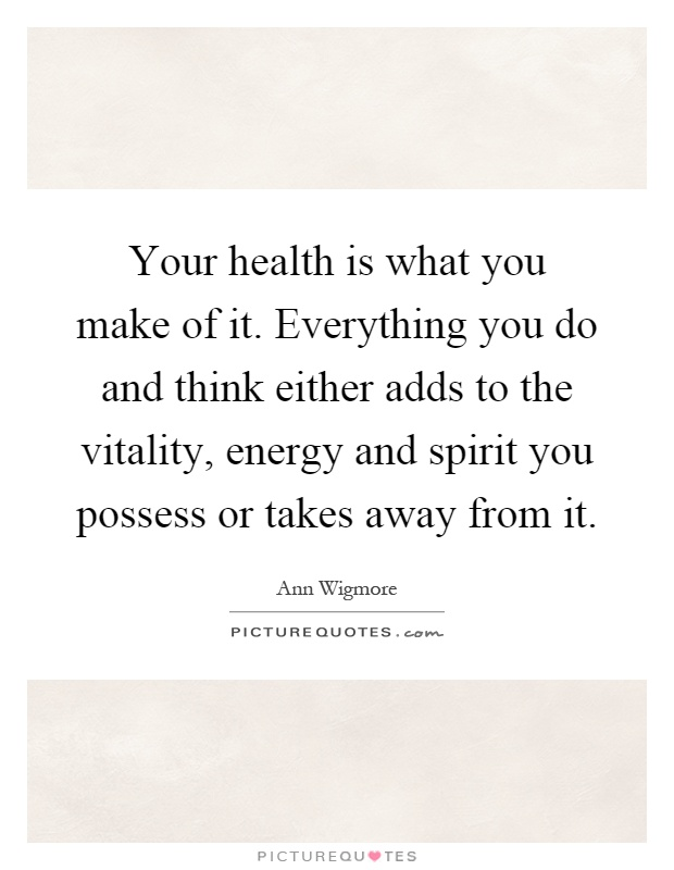 Your health is what you make of it. Everything you do and think either adds to the vitality, energy and spirit you possess or takes away from it Picture Quote #1