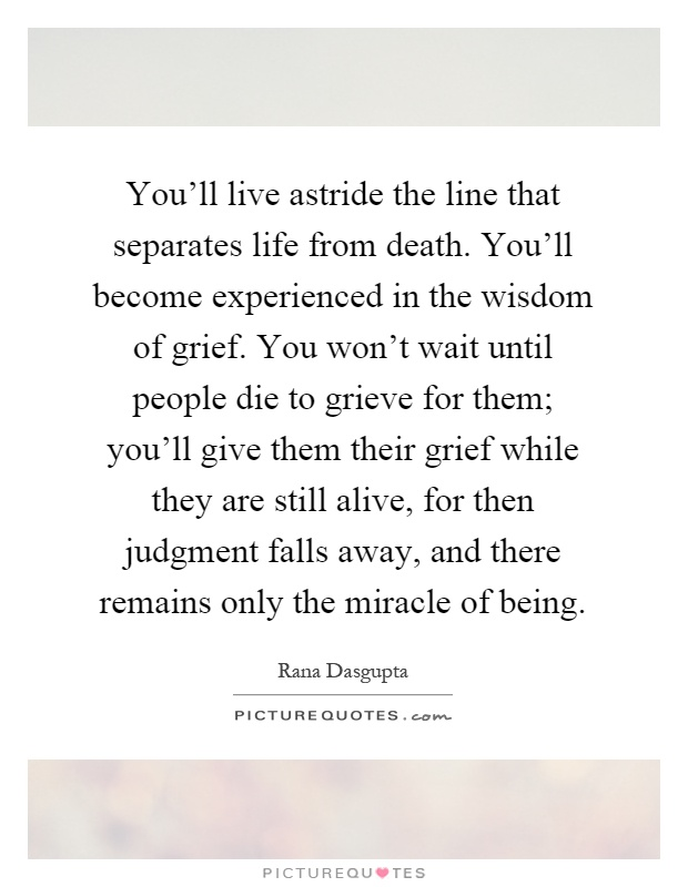 You'll live astride the line that separates life from death. You'll become experienced in the wisdom of grief. You won't wait until people die to grieve for them; you'll give them their grief while they are still alive, for then judgment falls away, and there remains only the miracle of being Picture Quote #1