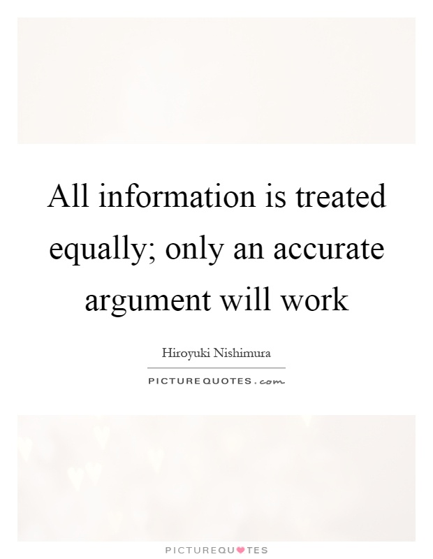 All information is treated equally; only an accurate argument will work Picture Quote #1