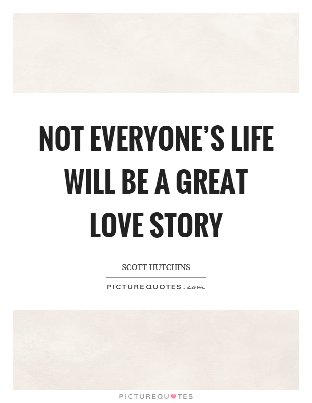 Not everyone's life will be a great love story Picture Quote #1