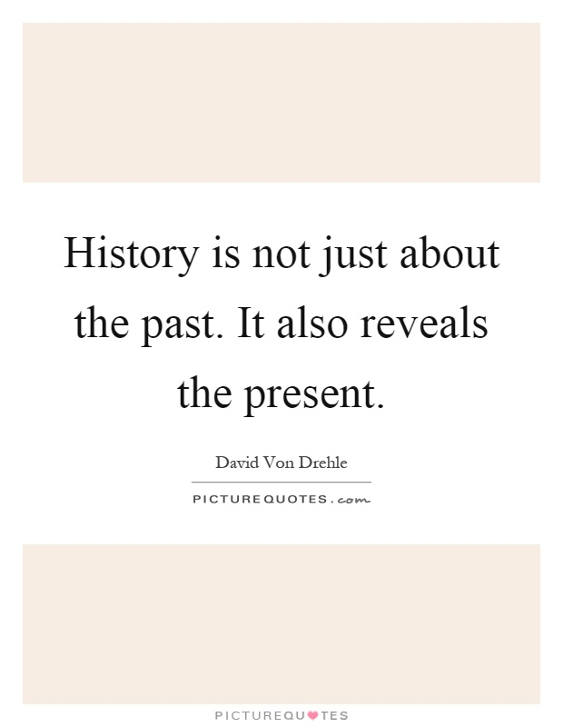 History is not just about the past. It also reveals the present Picture Quote #1