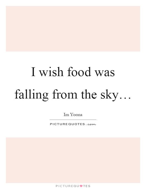 i wish food was falling from the sky hellip picture quotes