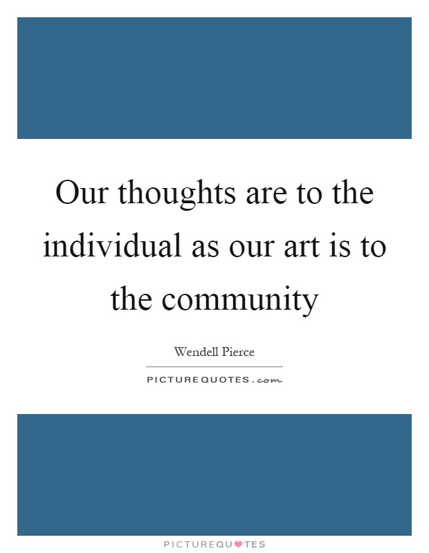 Our thoughts are to the individual as our art is to the community Picture Quote #1