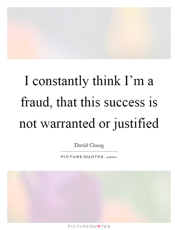 I constantly think I'm a fraud, that this success is not warranted or justified Picture Quote #1