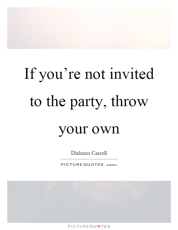 If you're not invited to the party, throw your own Picture Quote #1
