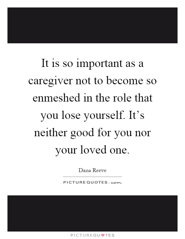 It is so important as a caregiver not to become so enmeshed in the role that you lose yourself. It's neither good for you nor your loved one Picture Quote #1