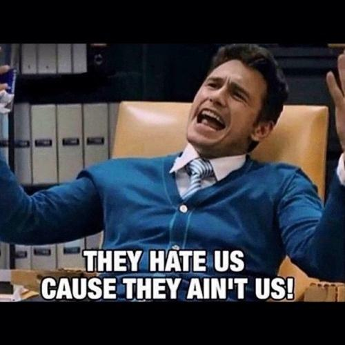 They hate us cause they ain't us! Picture Quote #2