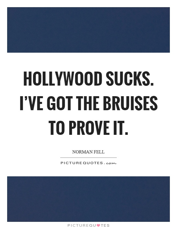 Hollywood sucks. I've got the bruises to prove it Picture Quote #1