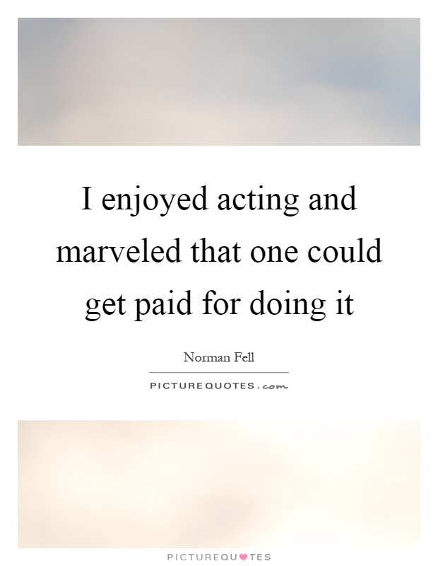 I enjoyed acting and marveled that one could get paid for doing it Picture Quote #1