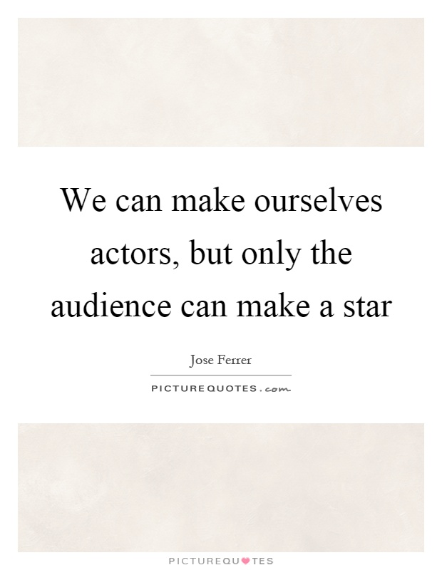 We can make ourselves actors, but only the audience can make a star Picture Quote #1