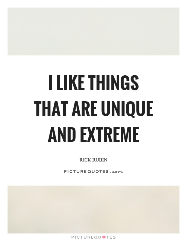 I like things that are unique and extreme Picture Quote #1