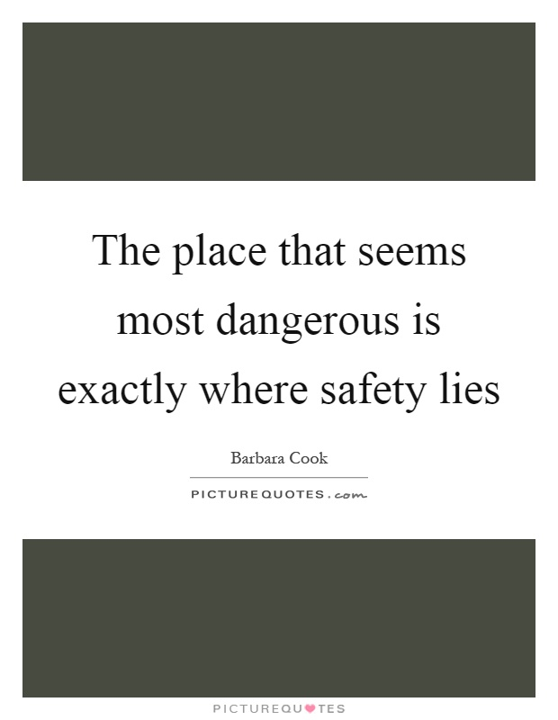 The place that seems most dangerous is exactly where safety lies Picture Quote #1