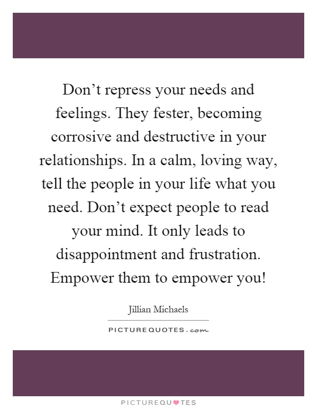 Don't repress your needs and feelings. They fester, becoming corrosive and destructive in your relationships. In a calm, loving way, tell the people in your life what you need. Don't expect people to read your mind. It only leads to disappointment and frustration. Empower them to empower you! Picture Quote #1