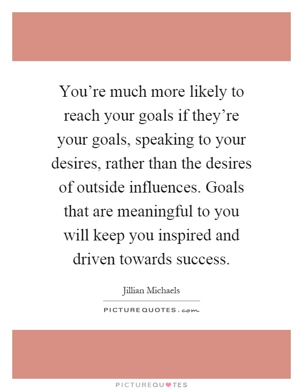 You're much more likely to reach your goals if they're your goals, speaking to your desires, rather than the desires of outside influences. Goals that are meaningful to you will keep you inspired and driven towards success Picture Quote #1