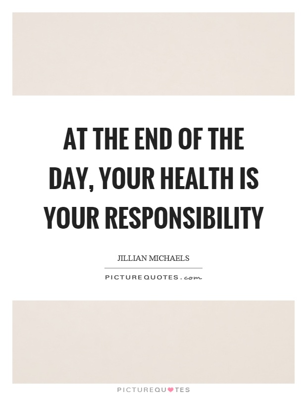 At the end of the day, your health is your responsibility Picture Quote #1