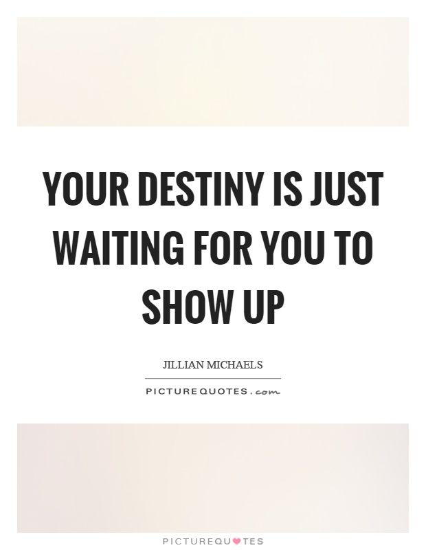 Your destiny is just waiting for you to show up Picture Quote #1