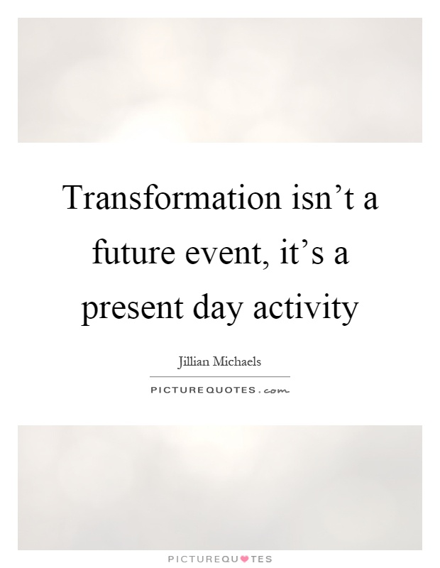 Transformation isn't a future event, it's a present day activity Picture Quote #1