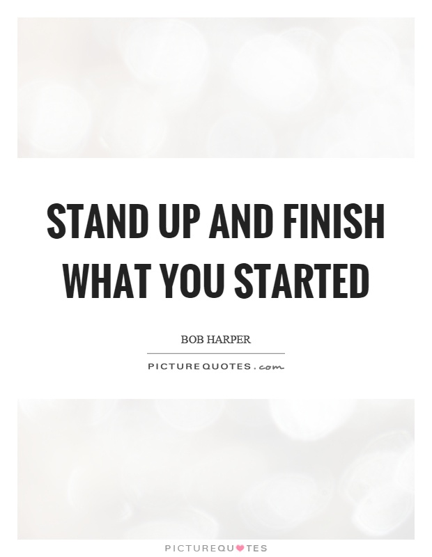 Stand up and finish what you started Picture Quote #1