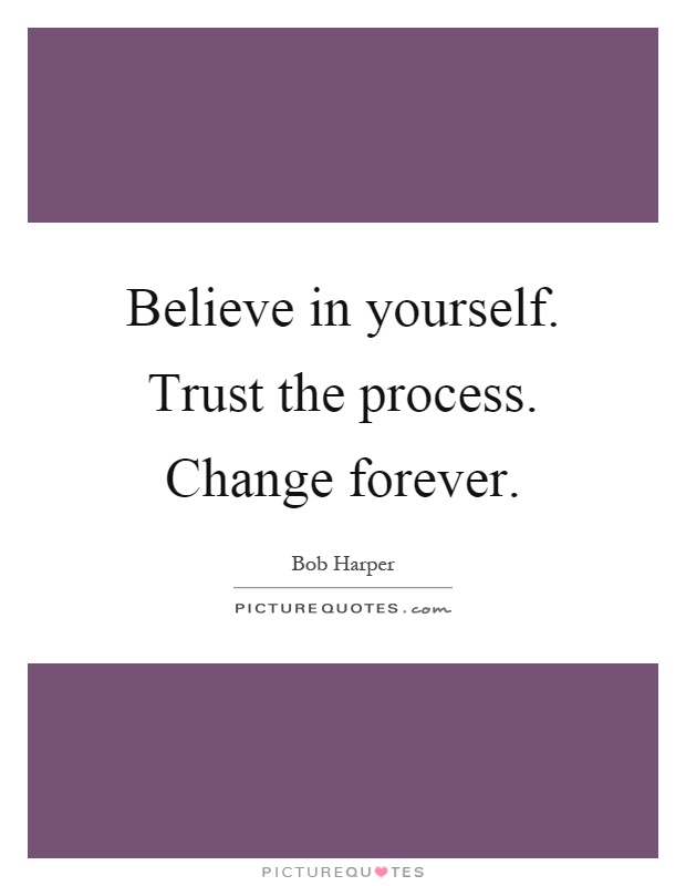 Believe in yourself. Trust the process. Change forever Picture Quote #1