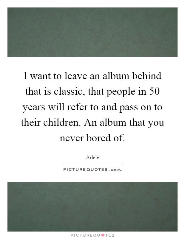 I want to leave an album behind that is classic, that people in 50 years will refer to and pass on to their children. An album that you never bored of Picture Quote #1
