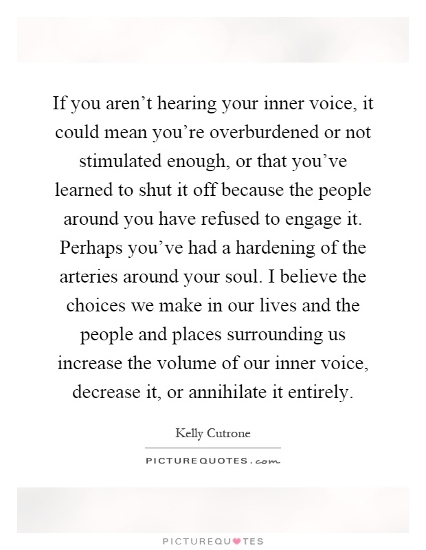 If you aren't hearing your inner voice, it could mean you're overburdened or not stimulated enough, or that you've learned to shut it off because the people around you have refused to engage it. Perhaps you've had a hardening of the arteries around your soul. I believe the choices we make in our lives and the people and places surrounding us increase the volume of our inner voice, decrease it, or annihilate it entirely Picture Quote #1