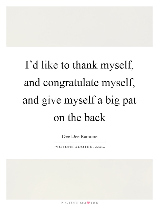 I'd like to thank myself, and congratulate myself, and...  Picture Quotes
