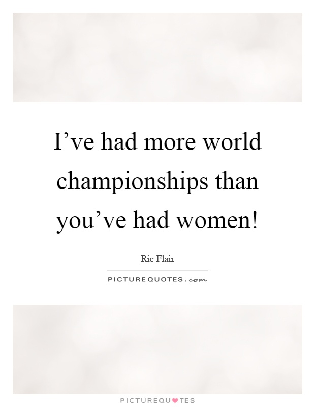 I've had more world championships than you've had women! Picture Quote #1