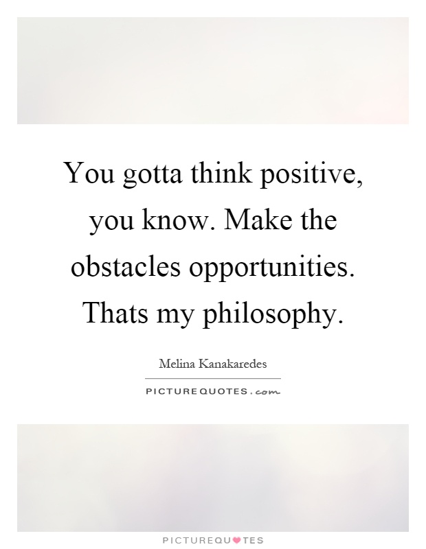 You gotta think positive, you know. Make the obstacles opportunities. Thats my philosophy Picture Quote #1