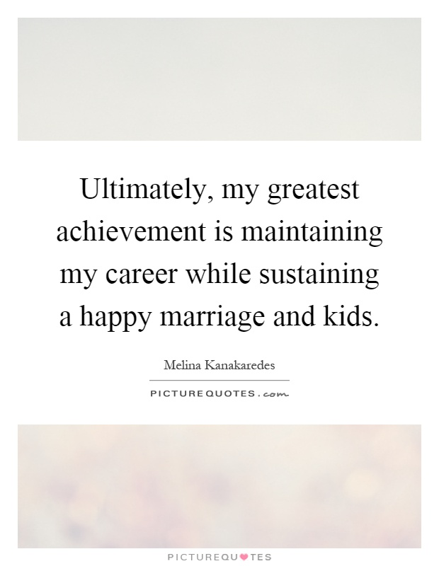 Ultimately, my greatest achievement is maintaining my career while sustaining a happy marriage and kids Picture Quote #1
