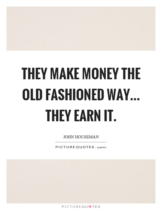 They make money the old fashioned way... they earn it Picture Quote #1