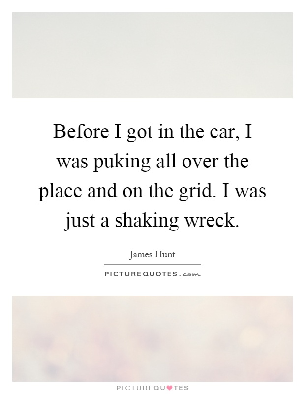 Before I got in the car, I was puking all over the place and on the grid. I was just a shaking wreck Picture Quote #1