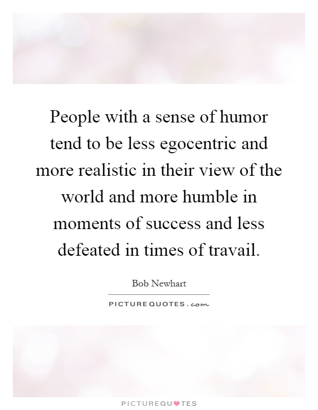 People with a sense of humor tend to be less egocentric and more realistic in their view of the world and more humble in moments of success and less defeated in times of travail Picture Quote #1