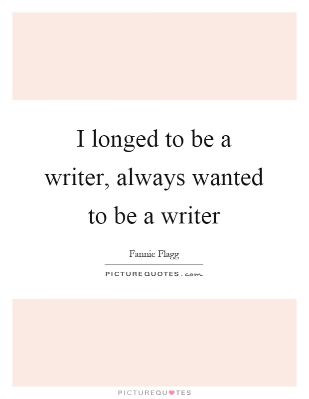 I longed to be a writer, always wanted to be a writer Picture Quote #1