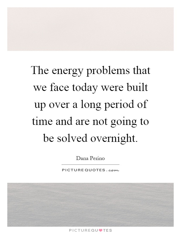 The energy problems that we face today were built up over a long period of time and are not going to be solved overnight Picture Quote #1