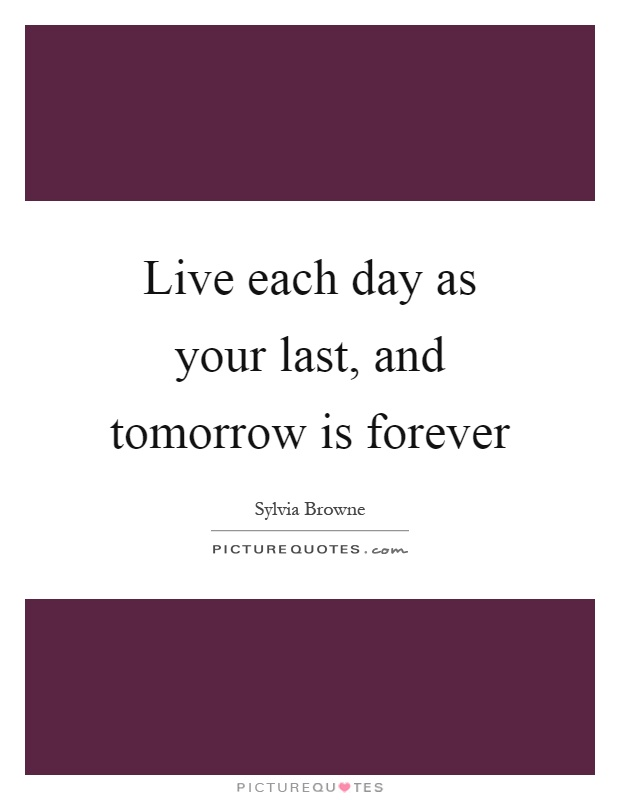 Live each day as your last, and tomorrow is forever Picture Quote #1